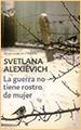 Svetlana Alexiévich. La guerra no tiene rostro de mujer. DeBols!llo. Barcelona. 2017 (spanish edition)